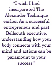 """I wish I had incorporated The Alexander Technique earlier. As a successful entrepreneur and past Bellsouth executive, understanding how your body connects with your mind and actions can be paramount to your success."""