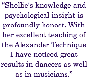 """Shellie's knowledge and psychological insight is profoundly honest. With her excellent teaching of the Alexander Technique I have noticed great results in dancers as well as in musicians."""